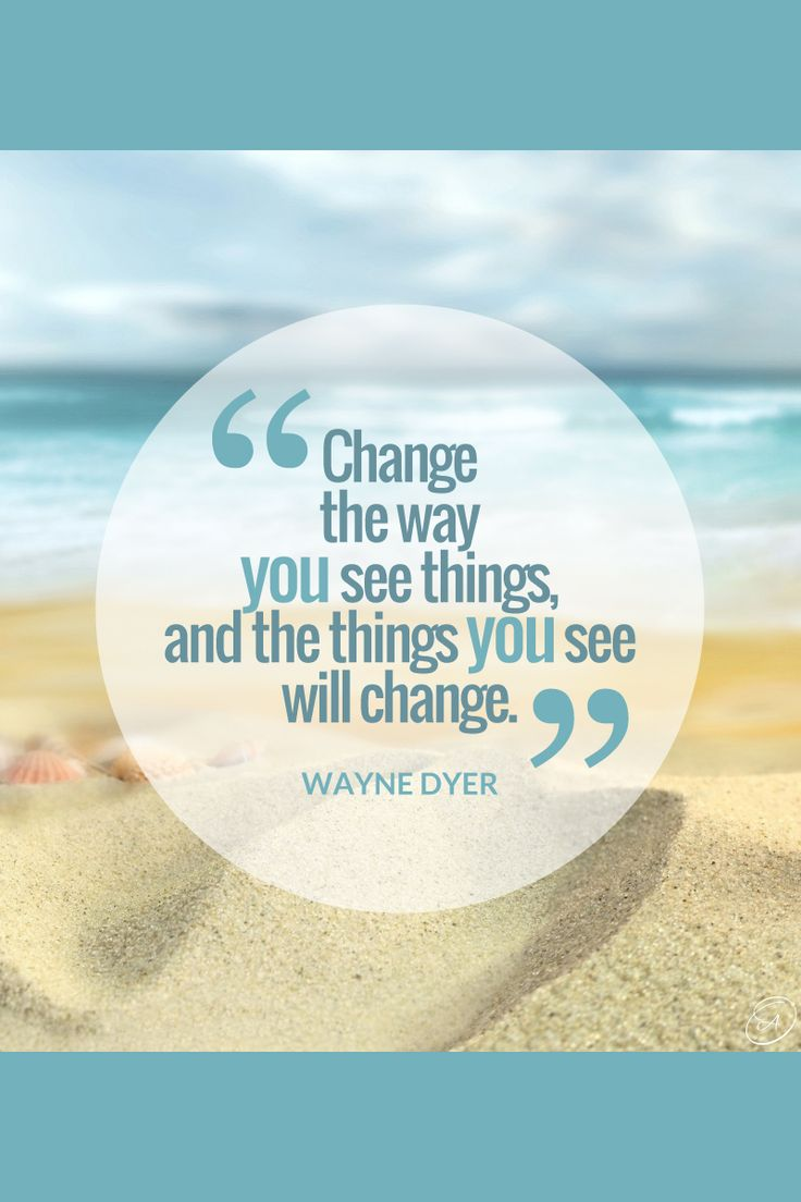 """Change the way you see things and the things you see will change."" ~ Wayne Dyer"