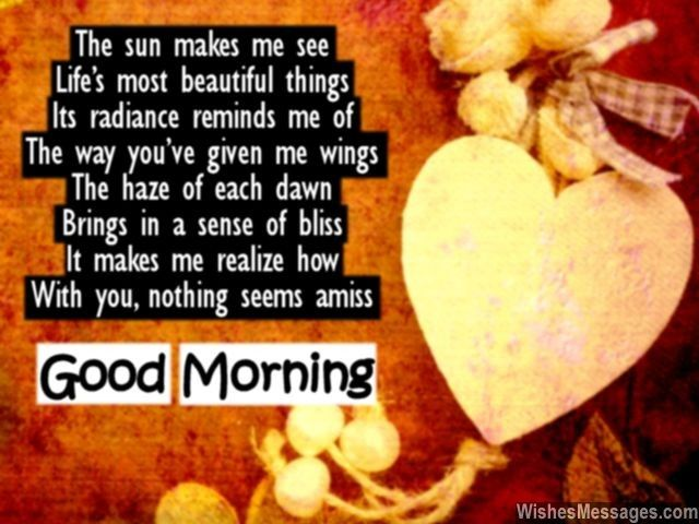 Awww! A sweet good morning poem for someone close to your heart... The sun makes me see Life's most beautiful things Its radiance reminds me of The way you've given me wings The haze of each dawn Brings in a sense of bliss It makes me realize how With you, nothing seems amiss via WishesMessages.com