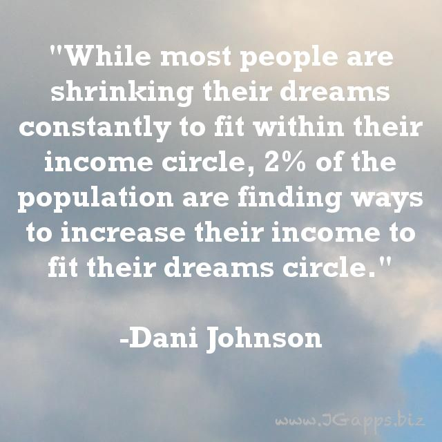 """""""While most people are shrinking their dreams constantly to fit within their income circle, 2% of the population are finding ways to increase their income to fit their dreams circle."""" -Dani Johnson"""