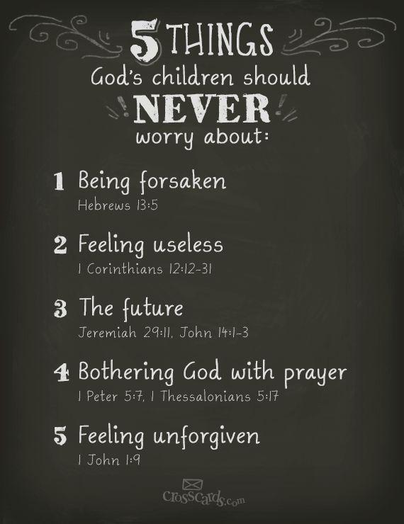 5 things God's children should NEVER worry about: 1. being forsaken (Hebrews 13:5); 2. feeling useless (1 Corinthians 12:12-31); 3. the future (Jeremiah 29:11, John 14:1-3); 4. bothering God with prayer (1 Peter 5:7, 1 Thessalonians 5:17); 5. feeling unforgiven (1 John 1:9).