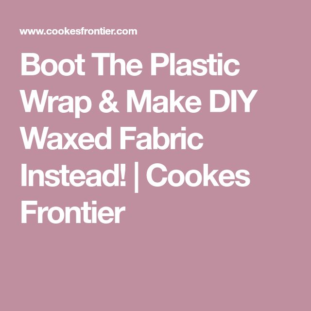 Boot The Plastic Wrap & Make DIY Waxed Fabric Instead! | Cookes Frontier