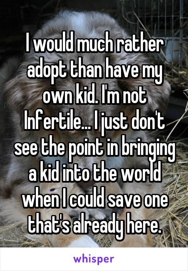 I would much rather adopt than have my own kid. I'm not Infertile... I just don't see the point in bringing a kid into the world when I could save one that's already here.