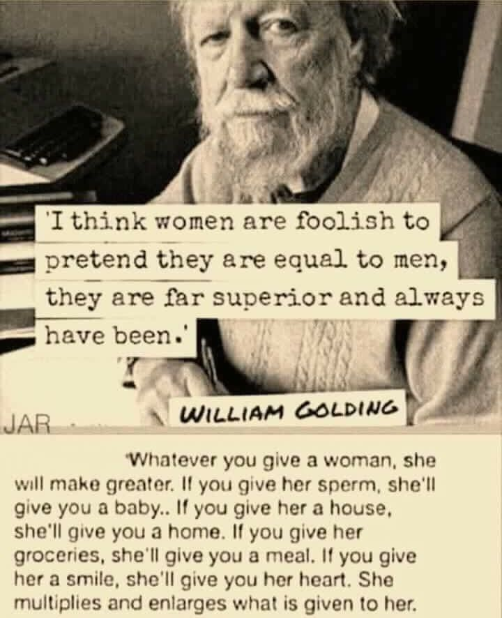 I think women are foolish to pretend they are equal to men, they are far superior and always have been. ---William Golding