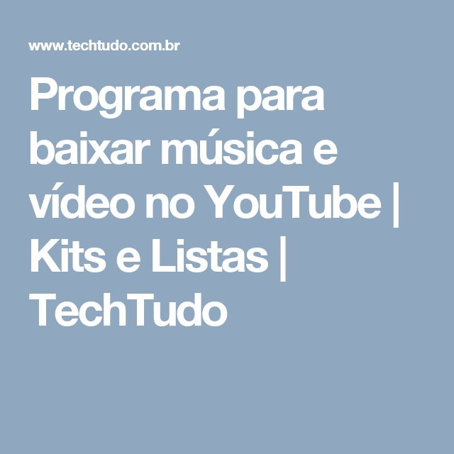 Programa para baixar música e vídeo no YouTube | Kits e Listas | TechTudo