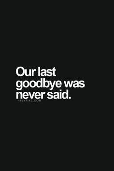 Our last goodbye was never said.. I wish so badly I could remember what we last said to each other. I can't. I'd also give ANYTHING to hear his laugh, feel his kiss, hold his hand or tell him I love him, one more time. - D.S
