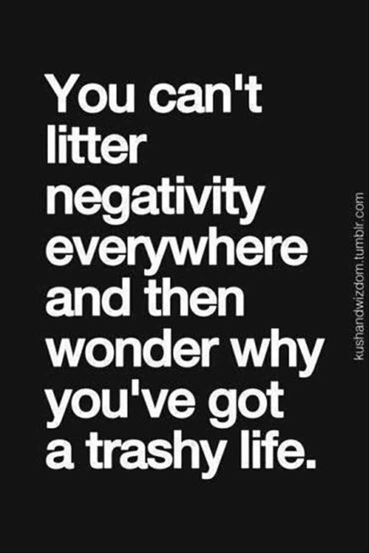 You can't litter negativity everywhere and then wonder why you've got a trashy life