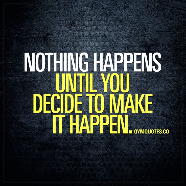 Nothing happpens until you decide to make it happen. #makeithappen #trainharder #workoutmotivation Gym Quotes.
