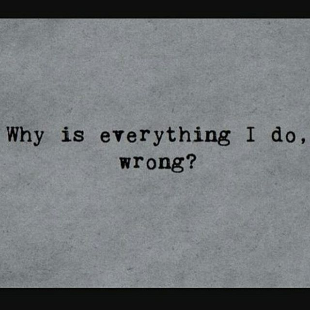 Every time I finally think I'm doing something right I realized how wrong I am only too late.