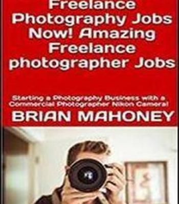 Get Nikon D7500 Freelance Photography Jobs Now! Amazing Freelance Photographer Jobs: Starting A Photography Business With A Commercial Photographer Nikon Camera! PDF