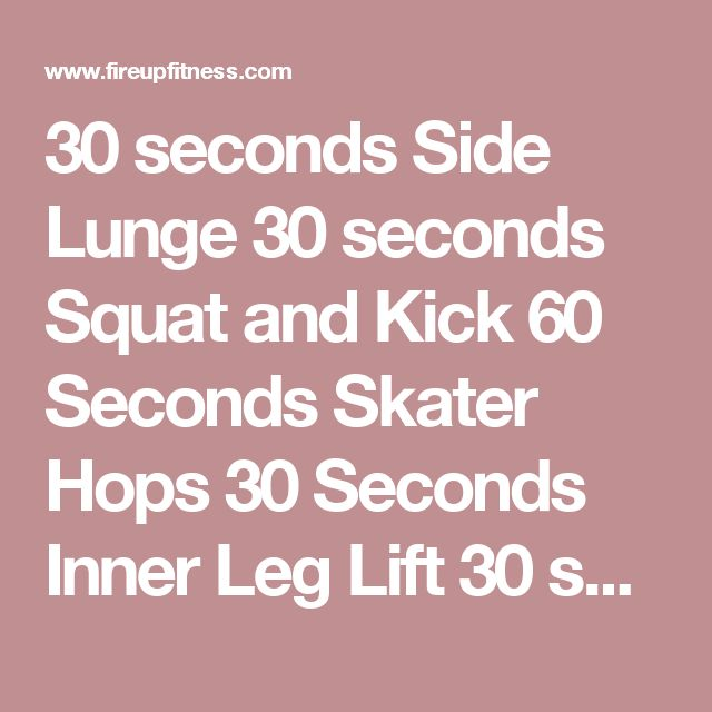 30 seconds Side Lunge 30 seconds Squat and Kick 60 Seconds Skater Hops 30 Seconds Inner Leg Lift 30 seconds each leg Leg Circles 30 seconds each leg clockwise movement Leg Circles 30 seconds with each leg anti-clockwise movement Outer Leg Lift 30 seconds with each leg Fire Hydrants 30 seconds with each leg Fire Hydrant Kick 30 seconds with each leg