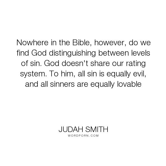 "Judah Smith - ""Nowhere in the Bible, however, do we find God distinguishing between levels of sin...."". god, bible, sin"