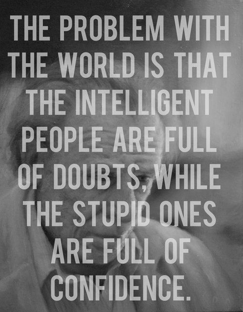 Quotes I LOVE! The problem with the world is that the intelligent peoples are full of doubts, while the stupid ones are full of confidence. #intelligence #quotes