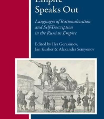 Empire Speaks Out: Languages Of Rationalization And Self-Description In The Russian Empire By Ilya Gerasimov PDF