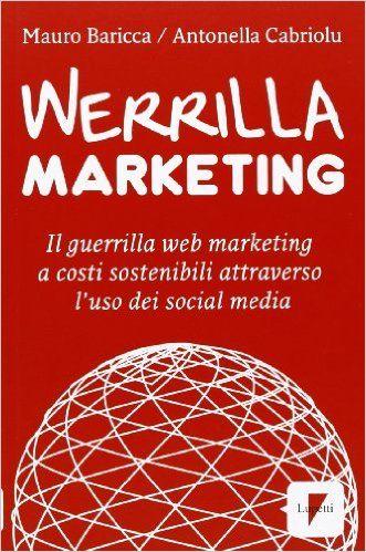 Amazon.it: Werrilla marketing. Il guerrilla web marketing a costi sostenibili attraverso l'uso dei social media - Mauro Baricca, Antonella Cabriolu - Libri