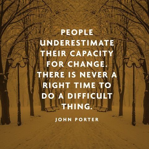 People underestimate their capacity for change. There is never a right time to do a difficult thing. — John Porter Motiv...