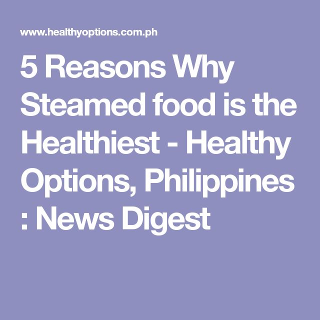 5 Reasons Why Steamed food is the Healthiest - Healthy Options, Philippines : News Digest