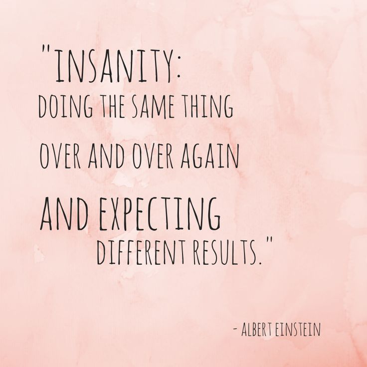 """""""Insanity is doing the same thing over and over again and expecting different results"""" - A. Einstein"""