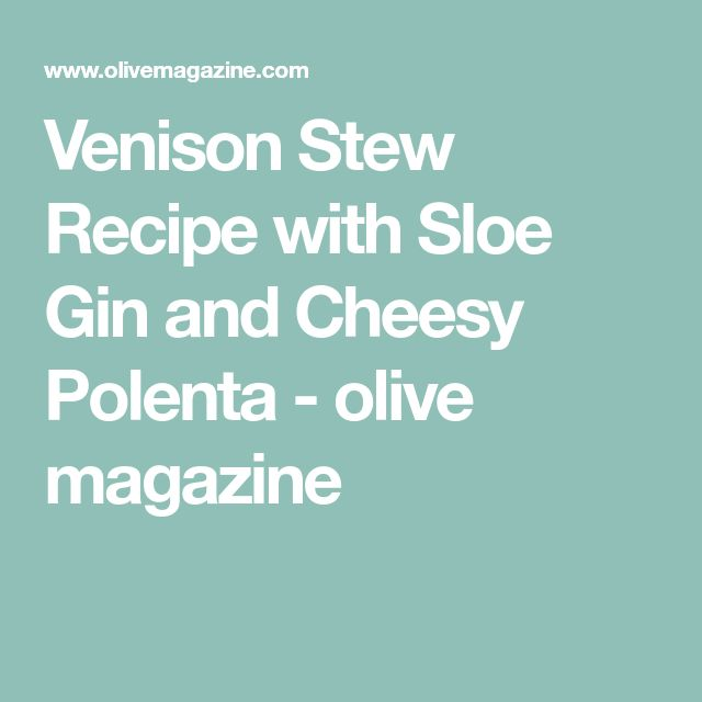 Venison Stew Recipe with Sloe Gin and Cheesy Polenta - olive magazine