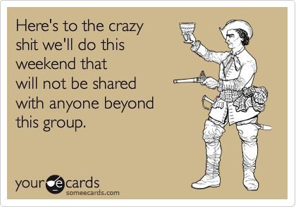 Here's to the crazy shit we'll do this weekend that will not be shared with anyone beyond this group. | Bachelor/Bachelorette Party Ecard
