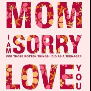 Mom I am Sorry for those rotten things I did as a Teenager Love you