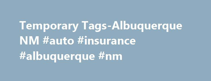 Temporary Tags-Albuquerque NM #auto #insurance #albuquerque #nm http://italy.nef2.com/temporary-tags-albuquerque-nm-auto-insurance-albuquerque-nm/  # Welcome to the Land of Enchantment! If you re asking yourself How can I get a temporary license plate? look no further. MVD Express is your local home team for all of your MVD needs. We do it all with fast and friendly service so that you spend less time on your temporary tags and more time on getting settled into our great state! You will…
