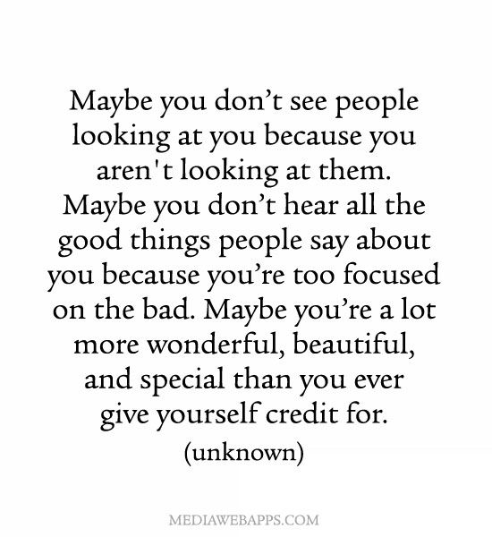 Maybe you're a lot more wonderful, beautiful, and special than you ever give yourself credit for.