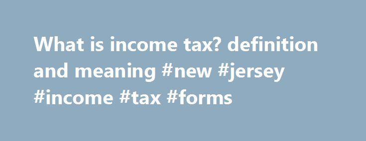 What is income tax? definition and meaning #new #jersey #income #tax #forms http://income.nef2.com/what-is-income-tax-definition-and-meaning-new-jersey-income-tax-forms/  #meaning of income tax # income tax Annual charge levied on both earned income (wages, salaries, commission) and unearned income (dividends, interest. rents). In addition to financing a government's operations. progressive income taxation is designed to distribute wealth more evenly in a population. and to serve as…