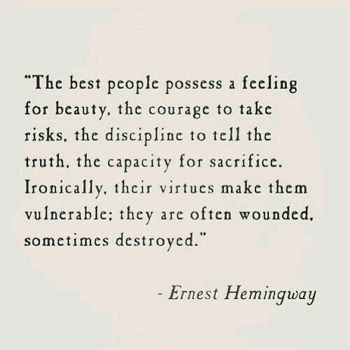 """The best people possess a feeling for beauty, the courage to take risks, the discipline to tell the truth, the capacity for sacrifice. Ironically, their virtues make them vulnerable; they are often wounded, sometimes destroyed."" ― Ernest Hemingway"
