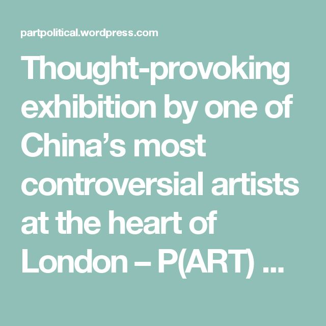 Thought-provoking exhibition by one of China's most controversial artists at the heart of London – P(ART) POLITICAL