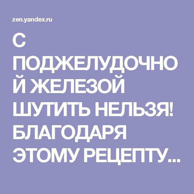 С ПОДЖЕЛУДОЧНОЙ ЖЕЛЕЗОЙ ШУТИТЬ НЕЛЬЗЯ! БЛАГОДАРЯ ЭТОМУ РЕЦЕПТУ ОНА СТАНЕТ НЕУЯЗВИМОЙ | Доктор Пилюлькин | Яндекс Дзен