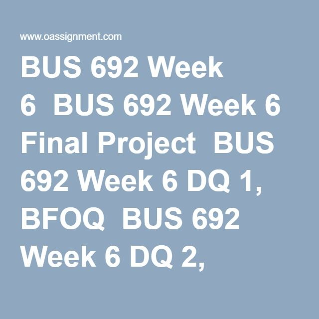 BUS 692 Week 6  BUS 692 Week 6 Final Project  BUS 692 Week 6 DQ 1, BFOQ  BUS 692 Week 6 DQ 2, Foreign Restrictions on Termination