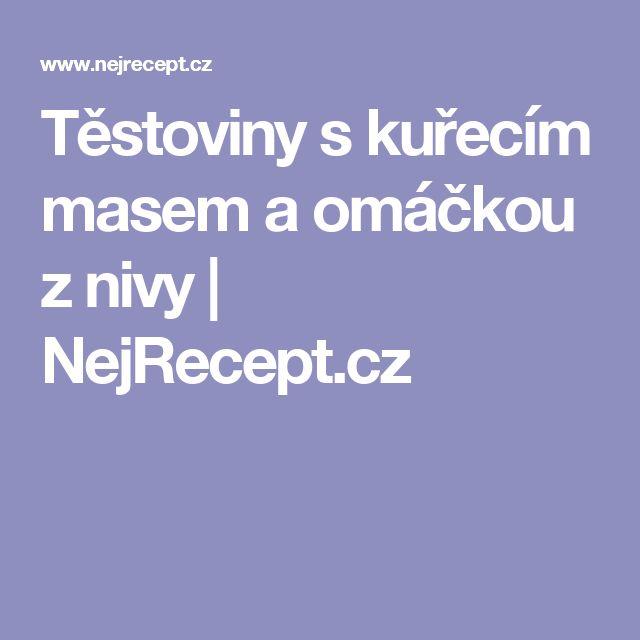 Těstoviny s kuřecím masem a omáčkou z nivy | NejRecept.cz