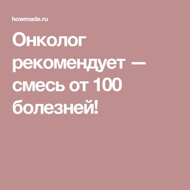Онколог рекомендует — смесь от 100 болезней!