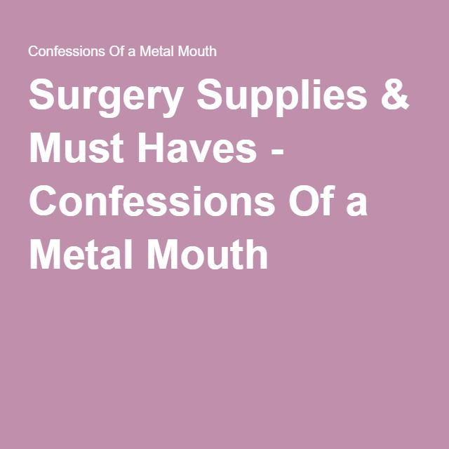 Surgery Supplies & Must Haves - Confessions Of a Metal Mouth