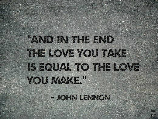 And In The End The Love You Take Is Equal To The Love You