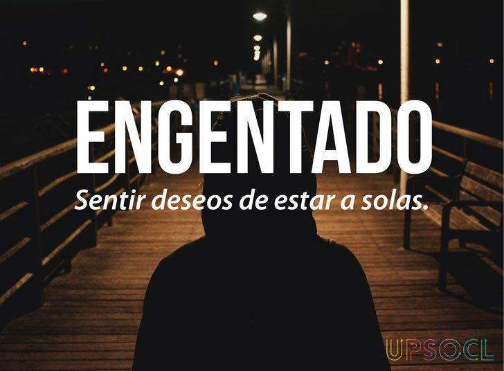 Engentado: Sentir deseos de estar a solas. (Español)