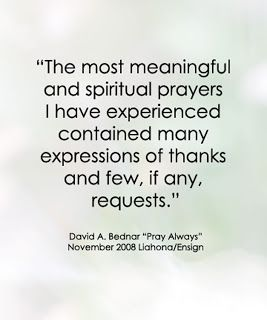 The most meaningful and spiritual prayers I have experienced contained many expressions of thanks and few, if any, requests. David A. Bednar