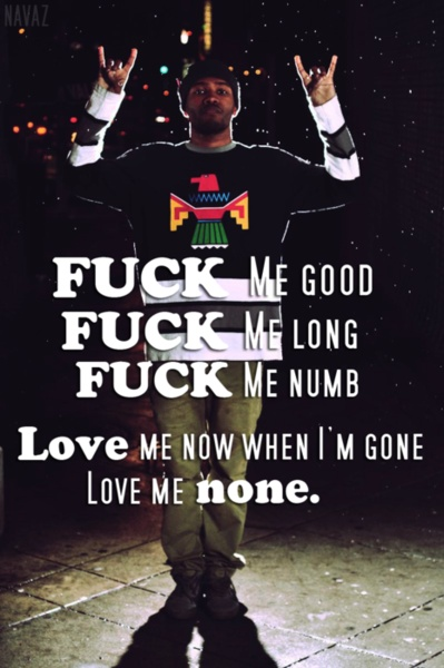 Fuck me good, fuck me long fuck me numb, Love me now when i'm gone love me none.
