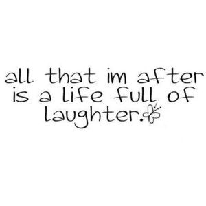 All I'm after is a life full of laughter.