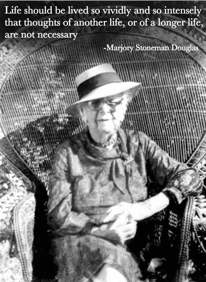 """""""Life should be lived so vividly and so intensely that thoughts of another life, or of a longer life, are not necessary."""" Marjory Stoneman Douglas"""