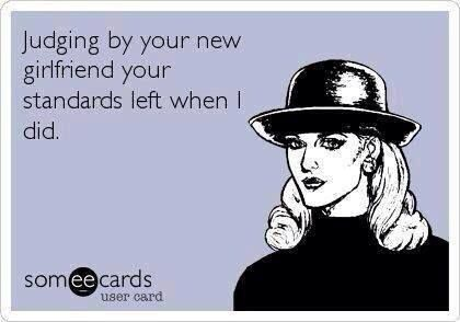 Judging by your new girlfriend ....   #standards #ecard  #funny  #quote   For more quotes and jokes, check out my FB page:  https://www.facebook.com/TheExEffect