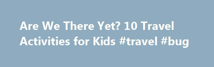 Are We There Yet? 10 Travel Activities for Kids #travel #bug http://travel.nef2.com/are-we-there-yet-10-travel-activities-for-kids-travel-bug/  #travel games for kids # Everything in this slideshow Steven Vote Mark the Miles Before starting out on their first major expedition (an 18-hour drive to Florida from their home in Springfield, Ohio) with their 2-year-old and 4-year old, the Larsons hung little numbered tickets above each boy's car seat, one for every hour of […]