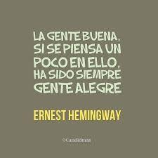 """""""La gente buena, si se piensa un poco, ha sido siempre gente alegre"""".-Ernest Hemingway-"""
