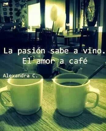 La pasión sabe a vino y el amor a café :)