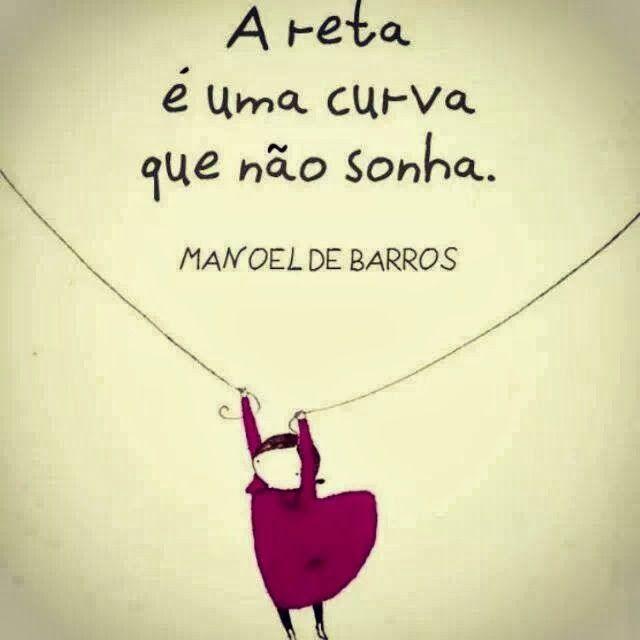 """""""A reta é uma curva que não sonha."""" Manoel de Barros"""