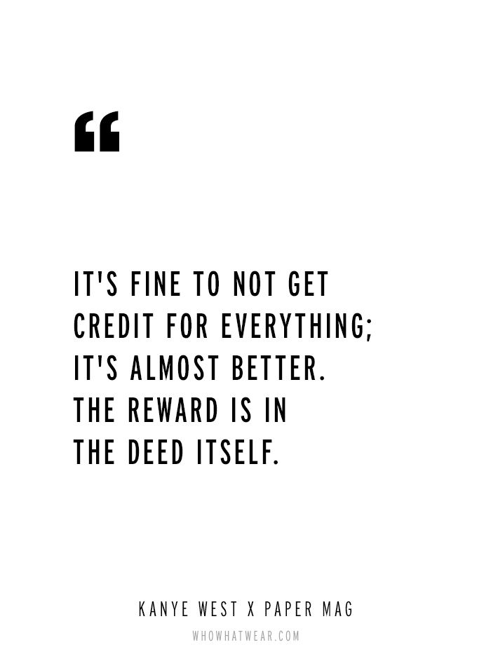 """It's fine to not get credit for everything; it's almost better. The reward is in the deed itself."" - Kanye West via Paper Magazine // #WWWQuotesToLiveBY"