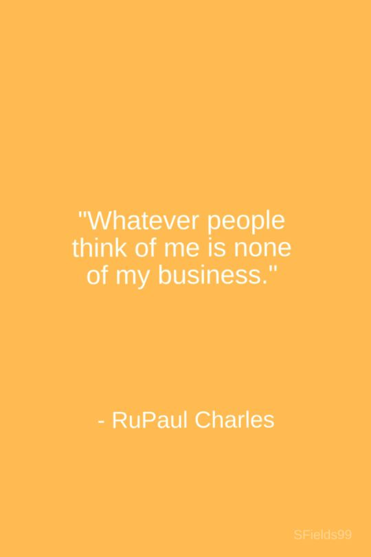 """""""Whatever people think of me is none of my business."""" -RuPaul Charles. #motivation #inspiration #growth #personal #development #newyear #newyou #truth #learning #affirmation #quote #sfields99"""