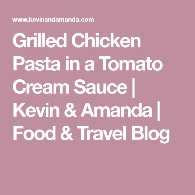 Grilled Chicken Pasta in a Tomato Cream Sauce | Kevin & Amanda | Food & Travel Blog