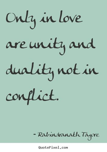 Rabindranath Tagore Quotes - Only in love are unity and duality not in conflict.