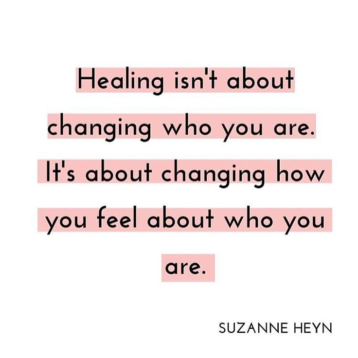 Healing isn't about changing who you are, it's about changing your relationship…
